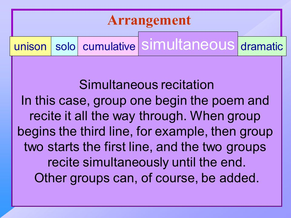 Arrangement Simultaneous recitation In this case, group one begin the poem and recite it all the way through.