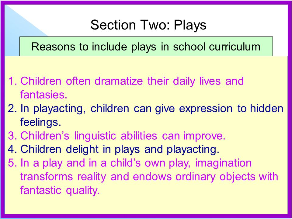 Reasons to include plays in school curriculum 1. Children often dramatize their daily lives and fantasies. 2. In playacting, children can give express