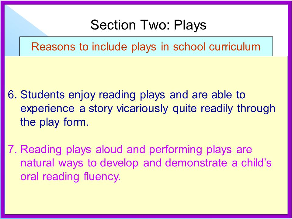 Reasons to include plays in school curriculum 6. Students enjoy reading plays and are able to experience a story vicariously quite readily through the
