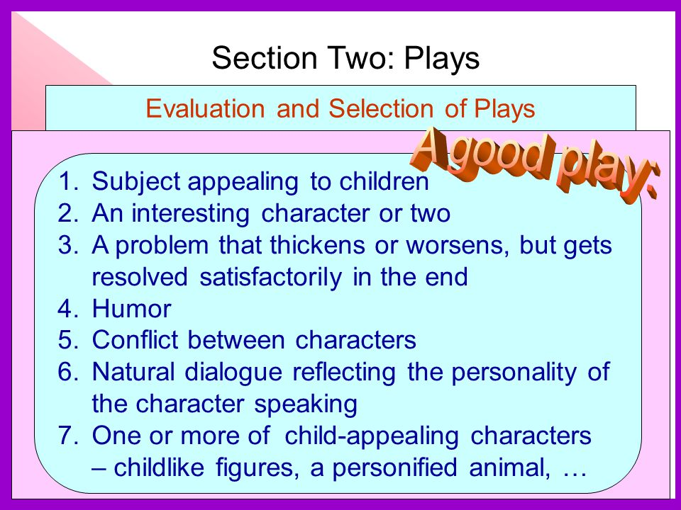 Section Two: Plays Evaluation and Selection of Plays 1.Subject appealing to children 2.An interesting character or two 3.A problem that thickens or worsens, but gets resolved satisfactorily in the end 4.Humor 5.Conflict between characters 6.Natural dialogue reflecting the personality of the character speaking 7.One or more of child-appealing characters – childlike figures, a personified animal, …