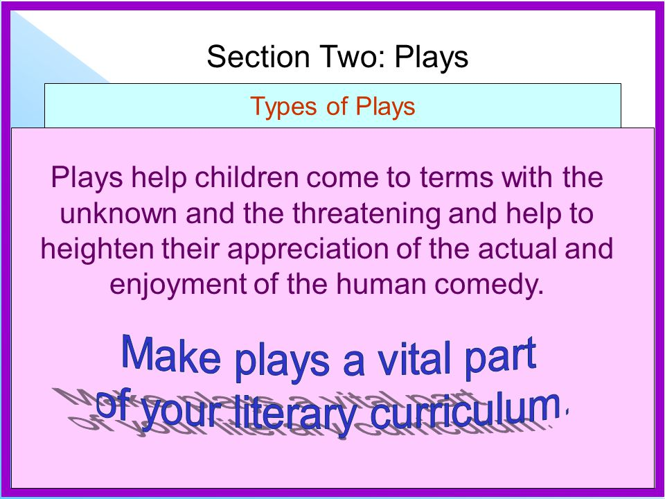 Section Two: Plays Types of Plays Plays help children come to terms with the unknown and the threatening and help to heighten their appreciation of the actual and enjoyment of the human comedy.