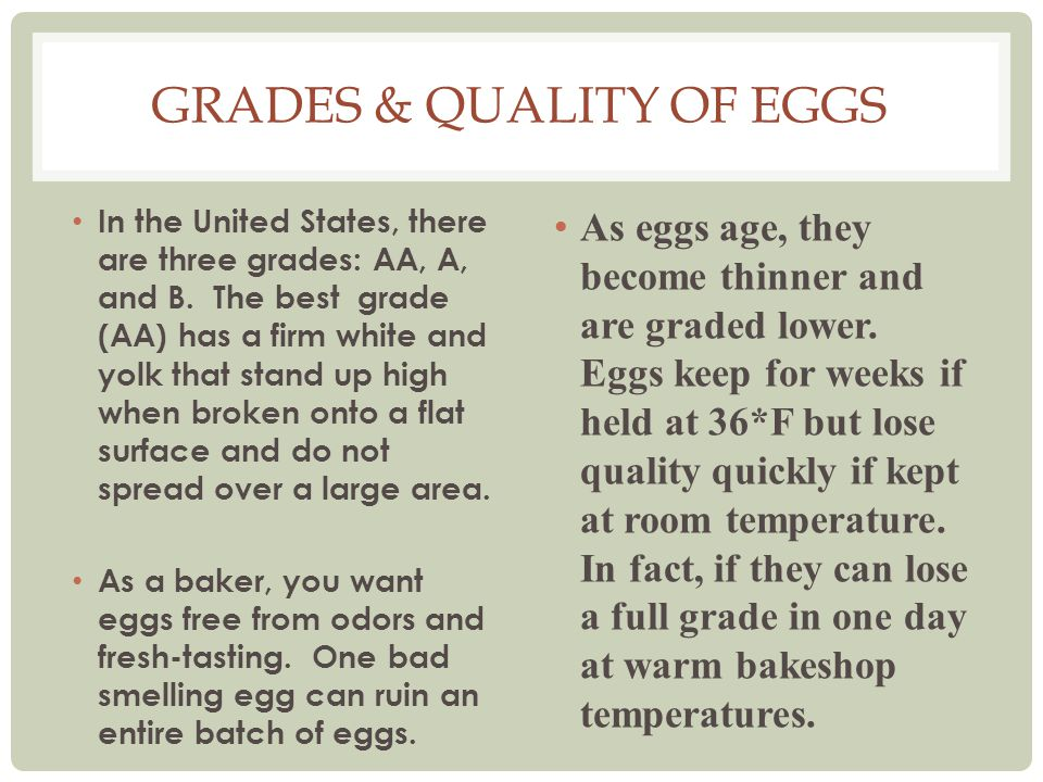 GRADES & QUALITY OF EGGS As eggs age, they become thinner and are graded lower. Eggs keep for weeks if held at 36*F but lose quality quickly if kept a