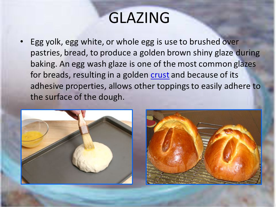GLAZING Egg yolk, egg white, or whole egg is use to brushed over pastries, bread, to produce a golden brown shiny glaze during baking.