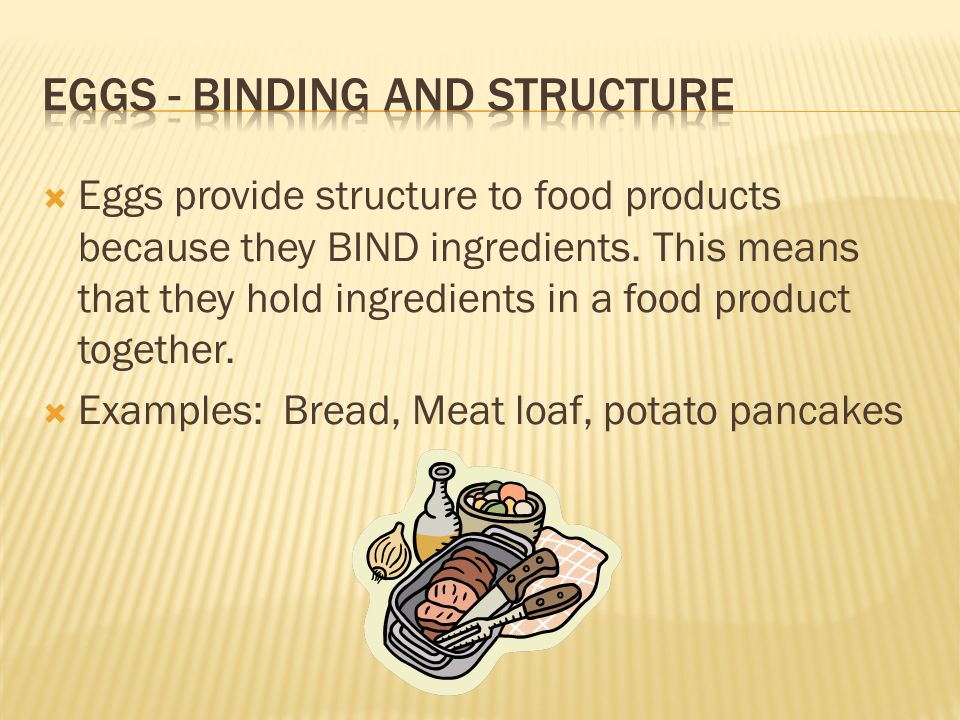 Eggs provide structure to food products because they BIND ingredients. This means that they hold ingredients in a food product together. Examples: Bre