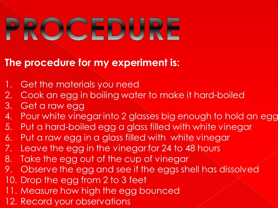 The procedure for my experiment is: 1.Get the materials you need 2.Cook an egg in boiling water to make it hard-boiled 3.Get a raw egg 4.Pour white vi