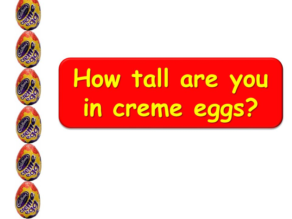How tall are you in creme eggs?