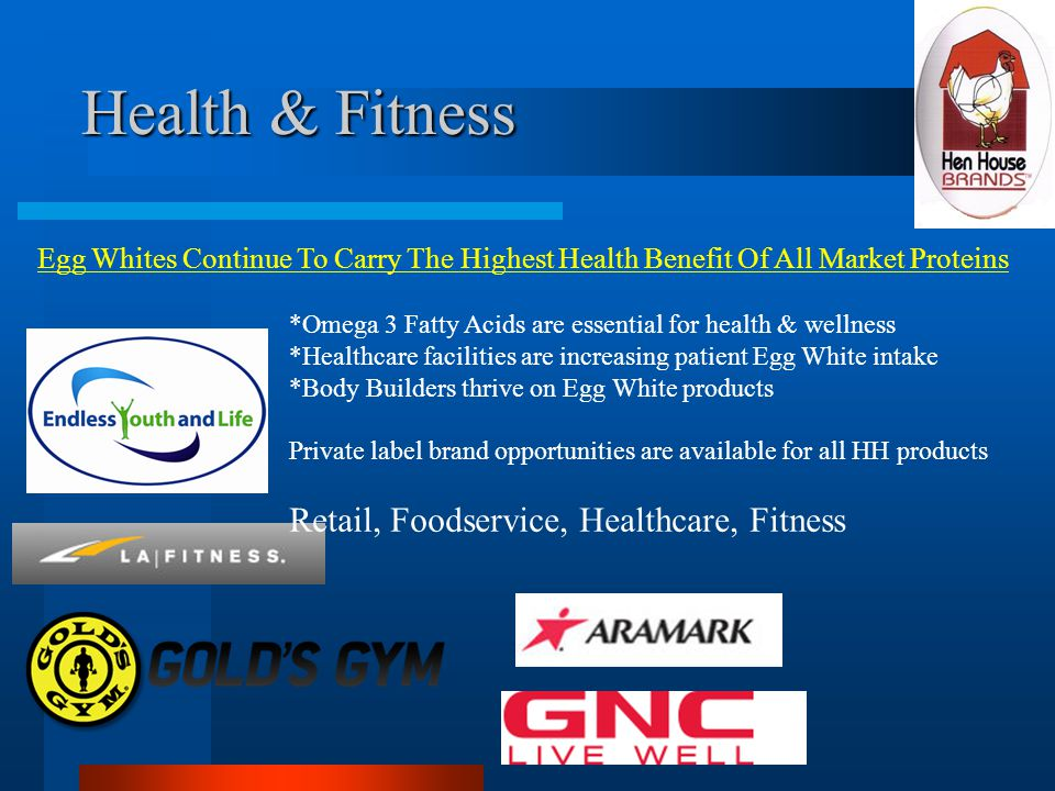 Health & Fitness Egg Whites Continue To Carry The Highest Health Benefit Of All Market Proteins *Omega 3 Fatty Acids are essential for health & wellness *Healthcare facilities are increasing patient Egg White intake *Body Builders thrive on Egg White products Private label brand opportunities are available for all HH products Retail, Foodservice, Healthcare, Fitness