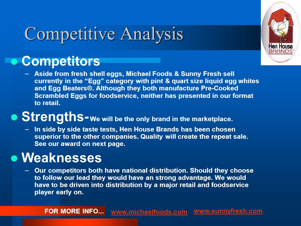 Competitive Analysis Competitors –Aside from fresh shell eggs, Michael Foods & Sunny Fresh sell currently in the Egg category with pint & quart size liquid egg whites and Egg Beaters®.