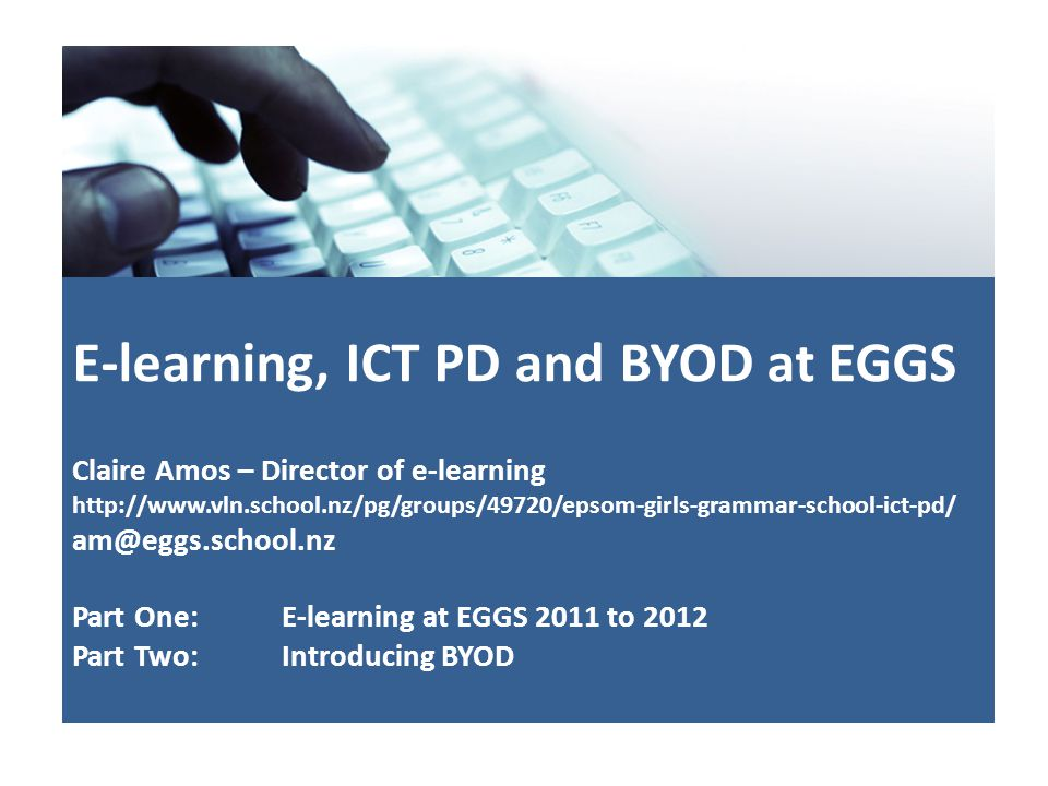 E-learning, ICT PD and BYOD at EGGS Claire Amos – Director of e-learning http://www.vln.school.nz/pg/groups/49720/epsom-girls-grammar-school-ict-pd/ am@eggs.school.nz Part One: E-learning at EGGS 2011 to 2012 Part Two: Introducing BYOD