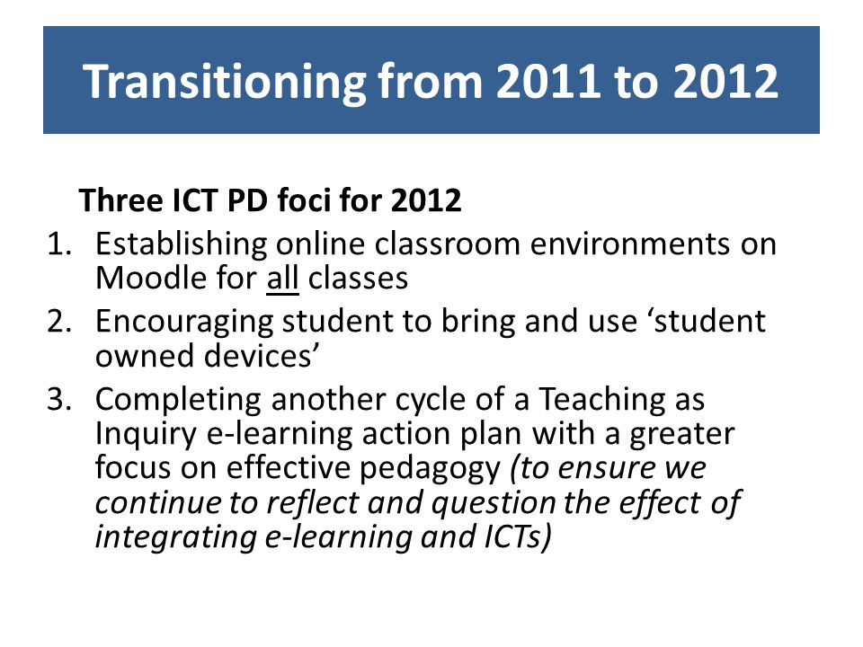 Transitioning from 2011 to 2012 Three ICT PD foci for 2012 1.Establishing online classroom environments on Moodle for all classes 2.Encouraging student to bring and use student owned devices 3.Completing another cycle of a Teaching as Inquiry e-learning action plan with a greater focus on effective pedagogy (to ensure we continue to reflect and question the effect of integrating e-learning and ICTs)