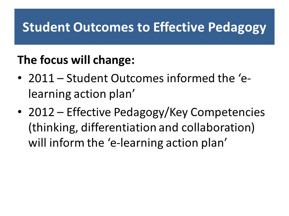 Student Outcomes to Effective Pedagogy The focus will change: 2011 – Student Outcomes informed the e- learning action plan 2012 – Effective Pedagogy/Key Competencies (thinking, differentiation and collaboration) will inform the e-learning action plan
