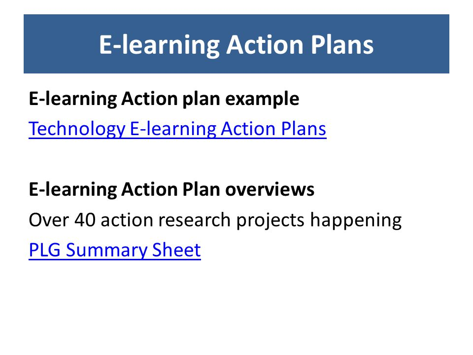 E-learning Action Plans E-learning Action plan example Technology E-learning Action Plans E-learning Action Plan overviews Over 40 action research projects happening PLG Summary Sheet