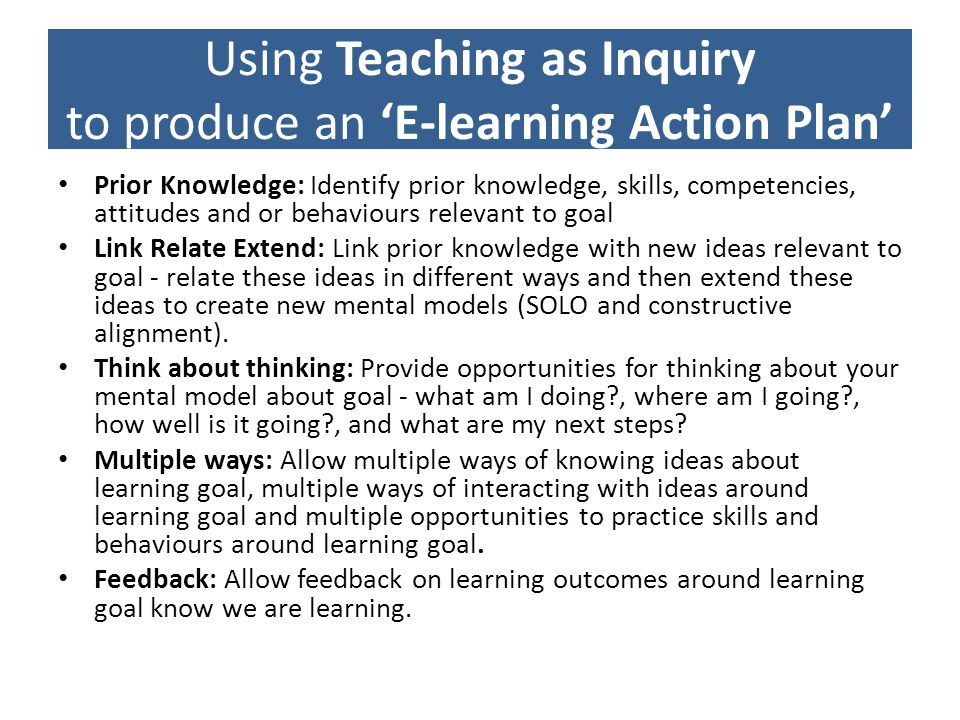Using Teaching as Inquiry to produce an E-learning Action Plan Prior Knowledge: Identify prior knowledge, skills, competencies, attitudes and or behaviours relevant to goal Link Relate Extend: Link prior knowledge with new ideas relevant to goal - relate these ideas in different ways and then extend these ideas to create new mental models (SOLO and constructive alignment).