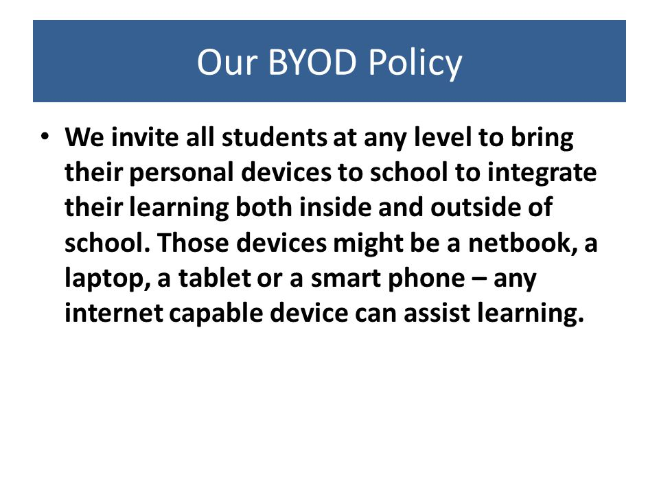 Our BYOD Policy We invite all students at any level to bring their personal devices to school to integrate their learning both inside and outside of school.