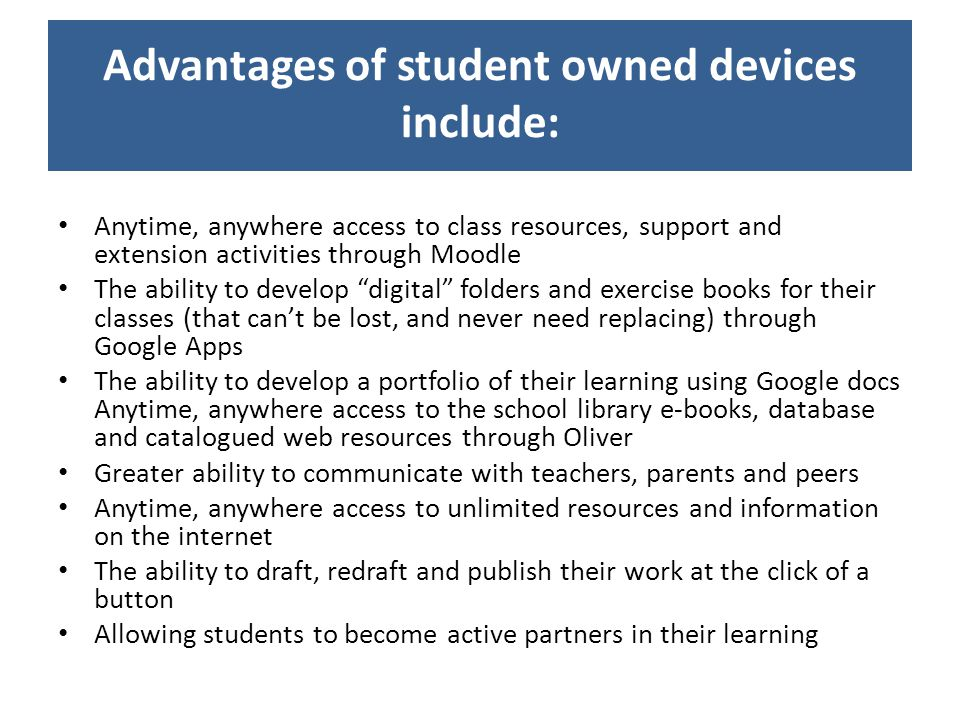 Advantages of student owned devices include: Anytime, anywhere access to class resources, support and extension activities through Moodle The ability to develop digital folders and exercise books for their classes (that cant be lost, and never need replacing) through Google Apps The ability to develop a portfolio of their learning using Google docs Anytime, anywhere access to the school library e-books, database and catalogued web resources through Oliver Greater ability to communicate with teachers, parents and peers Anytime, anywhere access to unlimited resources and information on the internet The ability to draft, redraft and publish their work at the click of a button Allowing students to become active partners in their learning