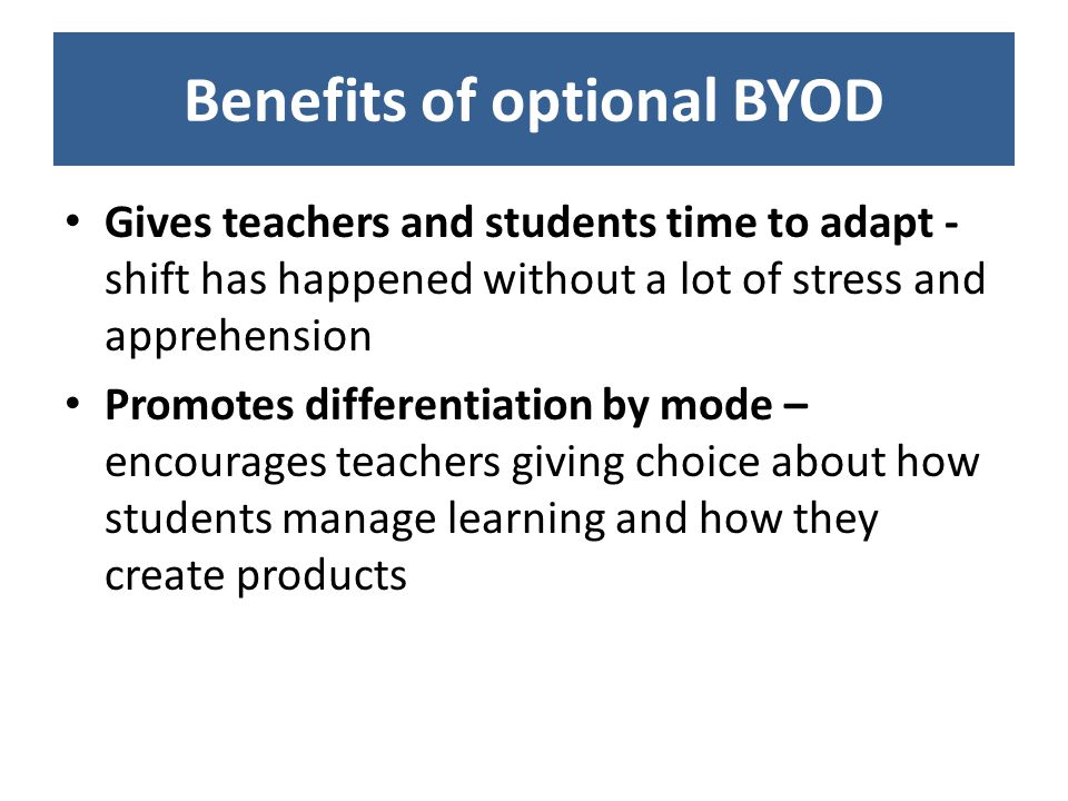 Benefits of optional BYOD Gives teachers and students time to adapt - shift has happened without a lot of stress and apprehension Promotes differentiation by mode – encourages teachers giving choice about how students manage learning and how they create products