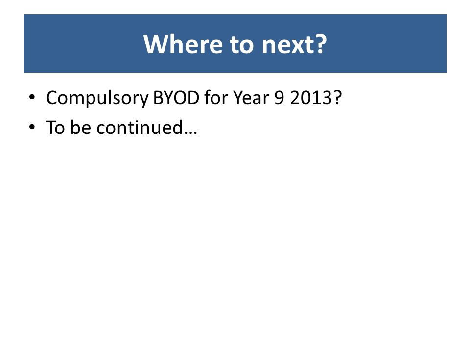 Where to next Compulsory BYOD for Year 9 2013 To be continued…