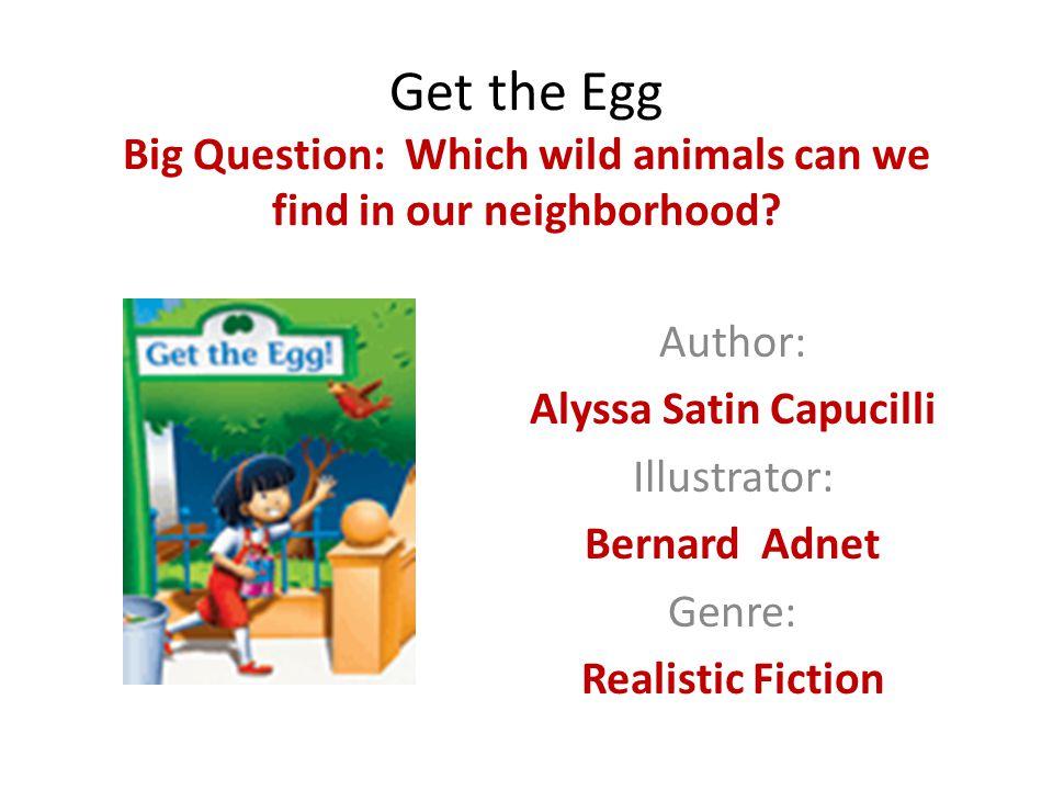 Get the Egg Big Question: Which wild animals can we find in our neighborhood? Author: Alyssa Satin Capucilli Illustrator: Bernard Adnet Genre: Realist