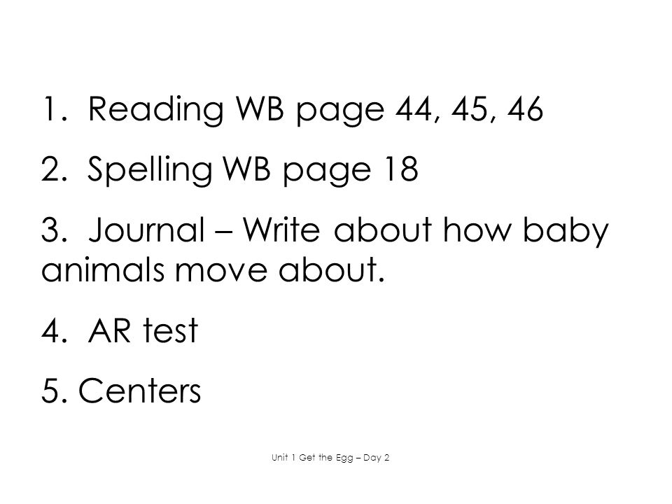 1. Reading WB page 44, 45, 46 2. Spelling WB page 18 3. Journal – Write about how baby animals move about. 4. AR test 5. Centers Unit 1 Get the Egg –