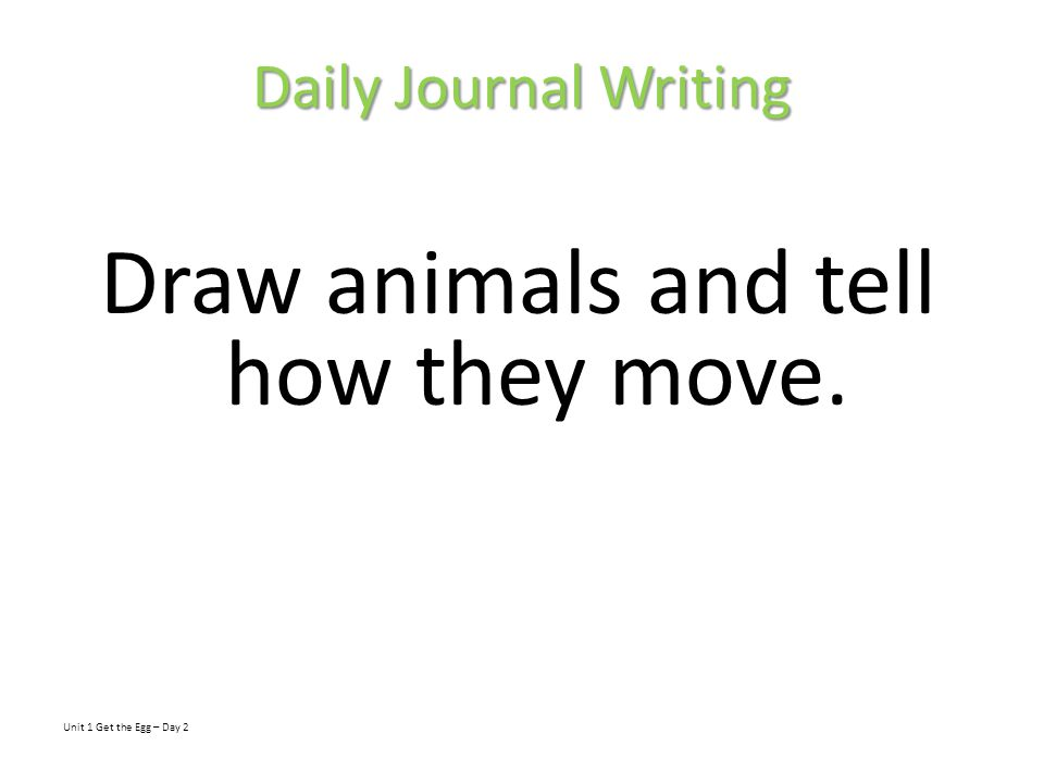Daily Journal Writing Draw animals and tell how they move. Unit 1 Get the Egg – Day 2