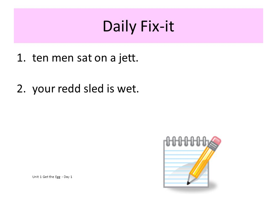 Daily Fix-it 1.ten men sat on a jett. 2.your redd sled is wet. Unit 1 Get the Egg - Day 1