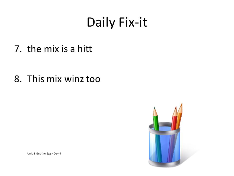 Daily Fix-it 7.the mix is a hitt 8.This mix winz too Unit 1 Get the Egg - Day 4