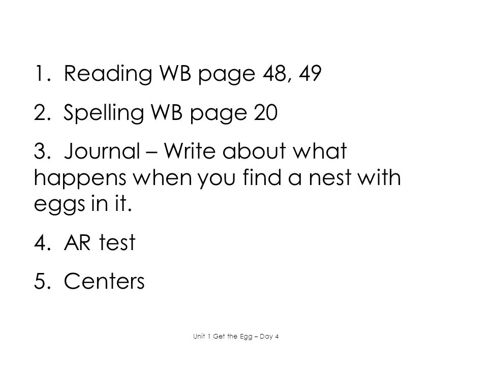 1. Reading WB page 48, 49 2. Spelling WB page 20 3. Journal – Write about what happens when you find a nest with eggs in it. 4. AR test 5. Centers Uni