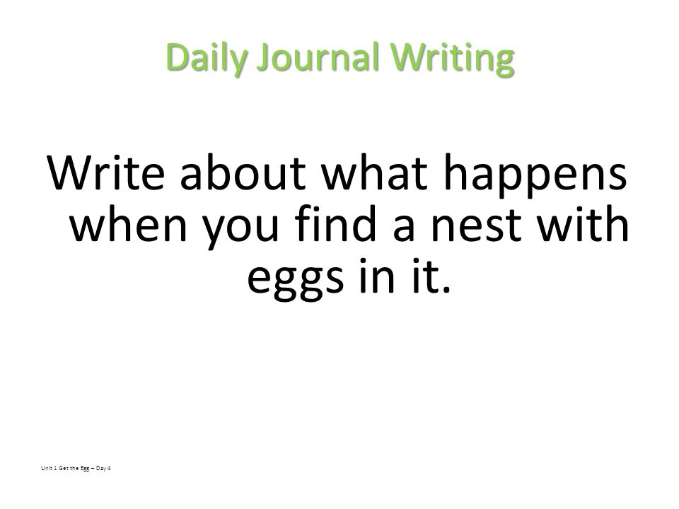 Daily Journal Writing Write about what happens when you find a nest with eggs in it. Unit 1 Get the Egg – Day 4