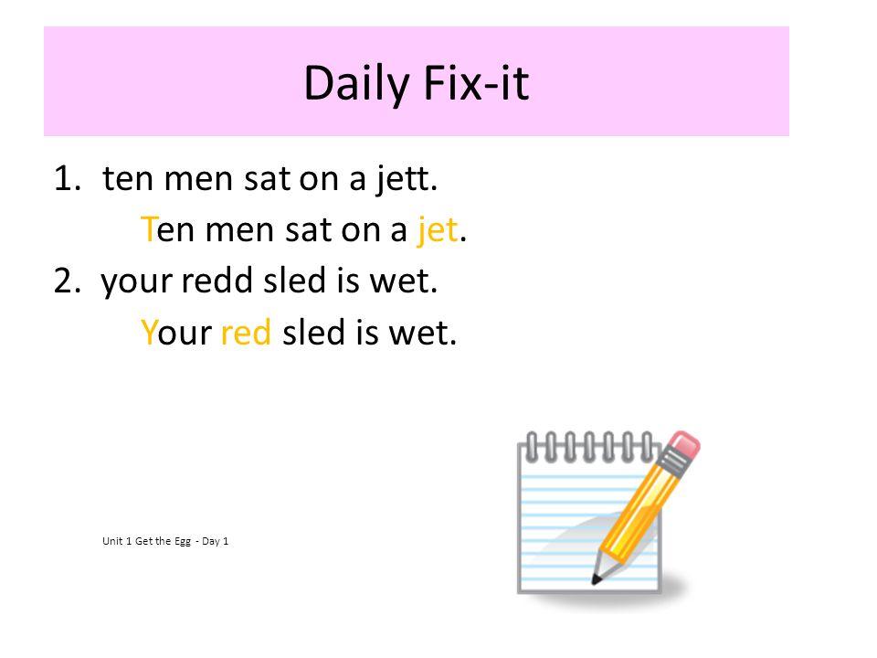 Daily Fix-it 1.ten men sat on a jett. Ten men sat on a jet. 2. your redd sled is wet. Your red sled is wet. Unit 1 Get the Egg - Day 1