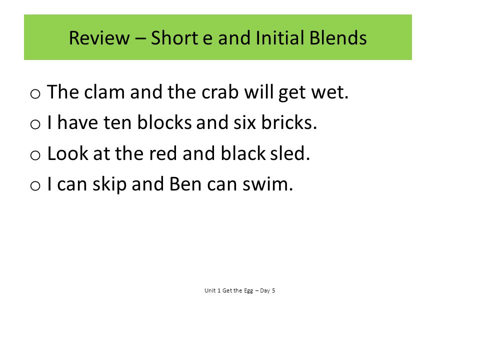 Review – Short e and Initial Blends o The clam and the crab will get wet. o I have ten blocks and six bricks. o Look at the red and black sled. o I ca