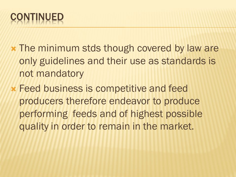 The minimum stds though covered by law are only guidelines and their use as standards is not mandatory Feed business is competitive and feed producers therefore endeavor to produce performing feeds and of highest possible quality in order to remain in the market.