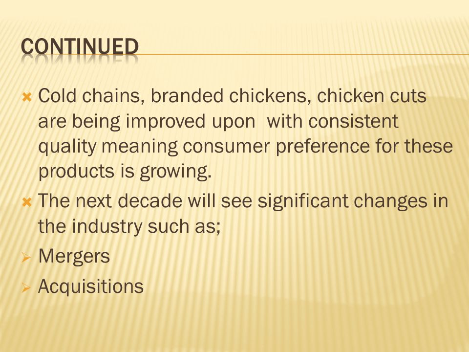Cold chains, branded chickens, chicken cuts are being improved upon with consistent quality meaning consumer preference for these products is growing.