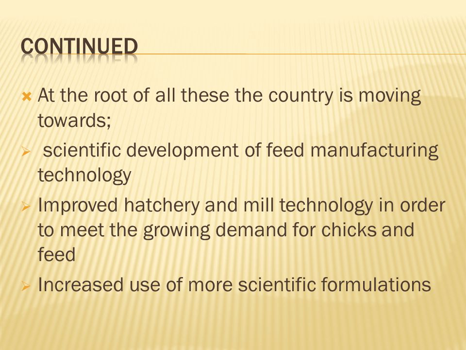 At the root of all these the country is moving towards; scientific development of feed manufacturing technology Improved hatchery and mill technology in order to meet the growing demand for chicks and feed Increased use of more scientific formulations