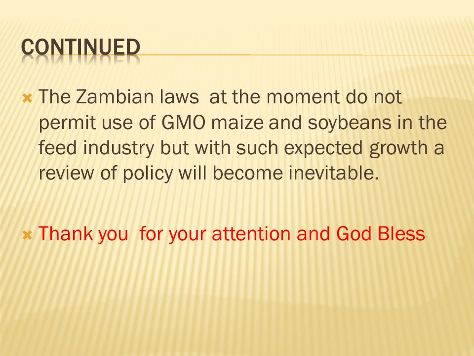 The Zambian laws at the moment do not permit use of GMO maize and soybeans in the feed industry but with such expected growth a review of policy will become inevitable.