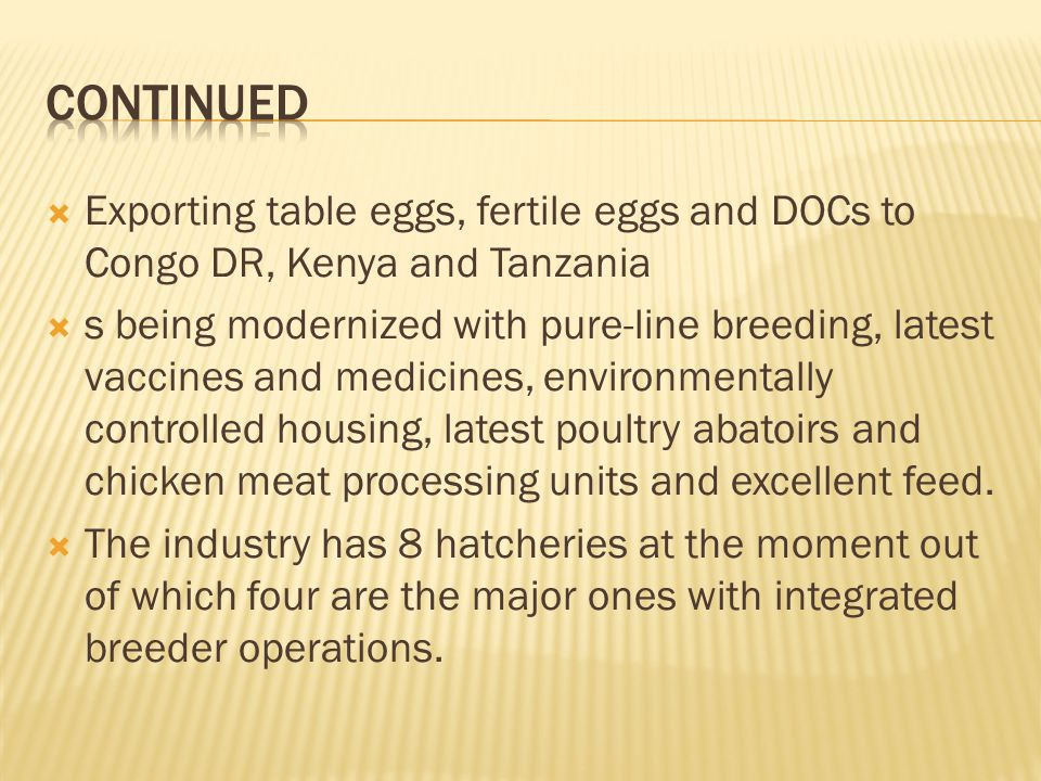 Exporting table eggs, fertile eggs and DOCs to Congo DR, Kenya and Tanzania s being modernized with pure-line breeding, latest vaccines and medicines, environmentally controlled housing, latest poultry abatoirs and chicken meat processing units and excellent feed.