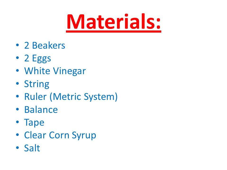 Materials: 2 Beakers 2 Eggs White Vinegar String Ruler (Metric System) Balance Tape Clear Corn Syrup Salt