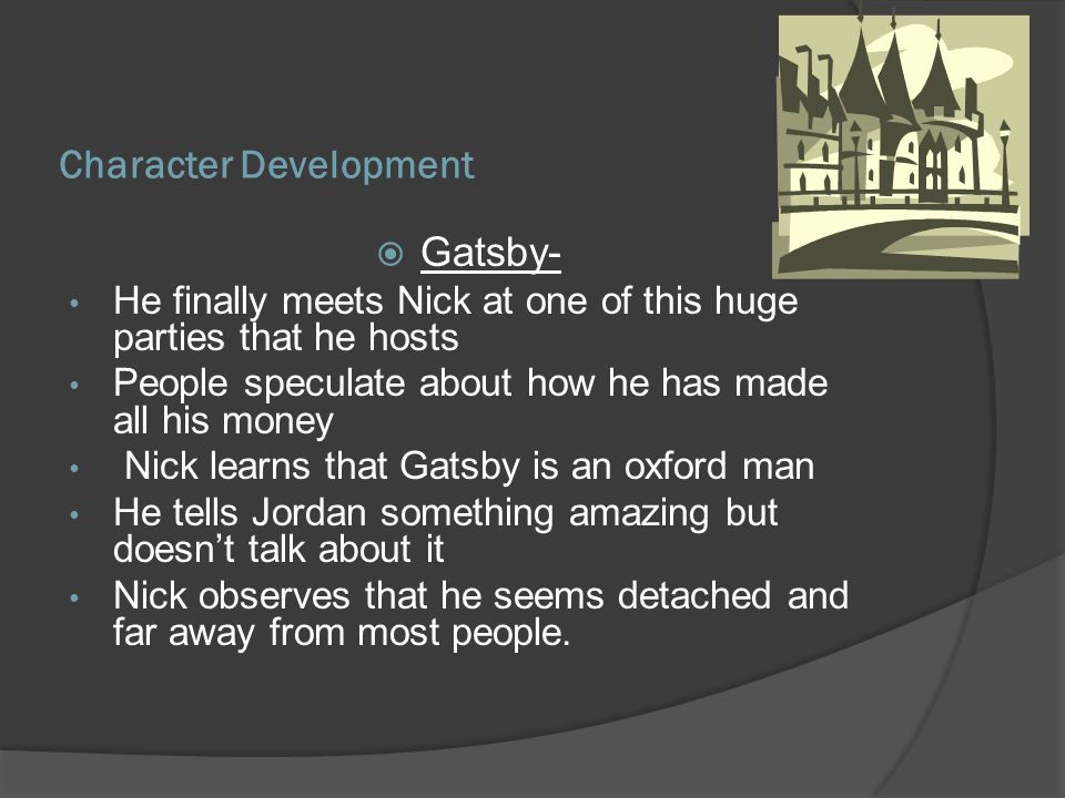 Character Development Gatsby- He finally meets Nick at one of this huge parties that he hosts People speculate about how he has made all his money Nick learns that Gatsby is an oxford man He tells Jordan something amazing but doesnt talk about it Nick observes that he seems detached and far away from most people.