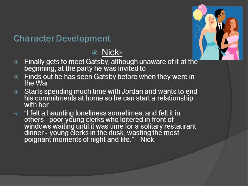 Character Development Nick- Finally gets to meet Gatsby, although unaware of it at the beginning, at the party he was invited to Finds out he has seen
