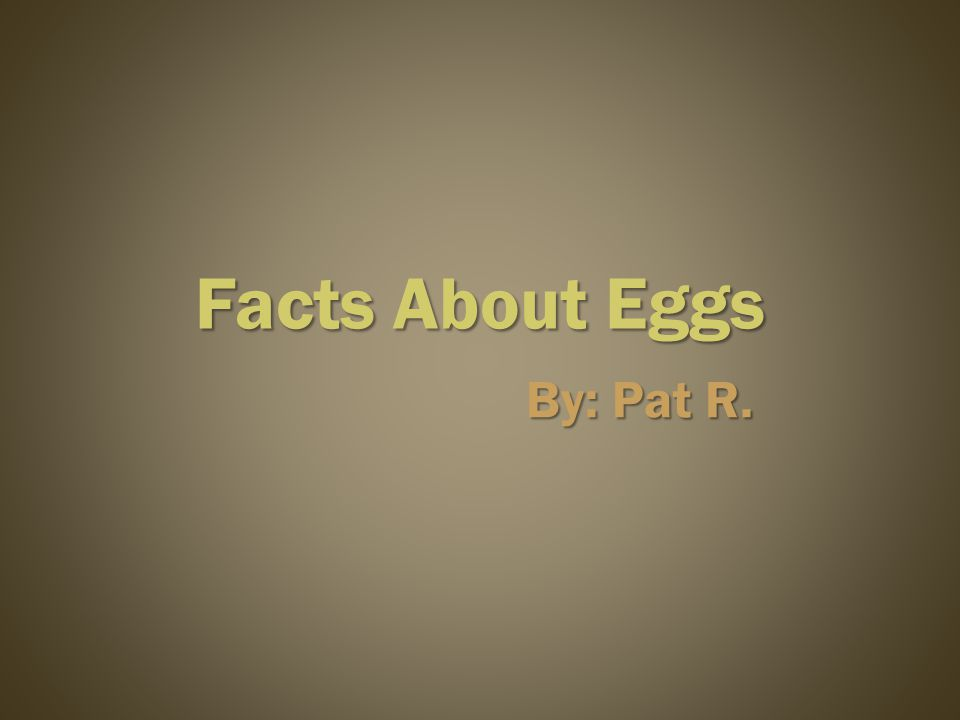 Facts About Eggs By: Pat R.