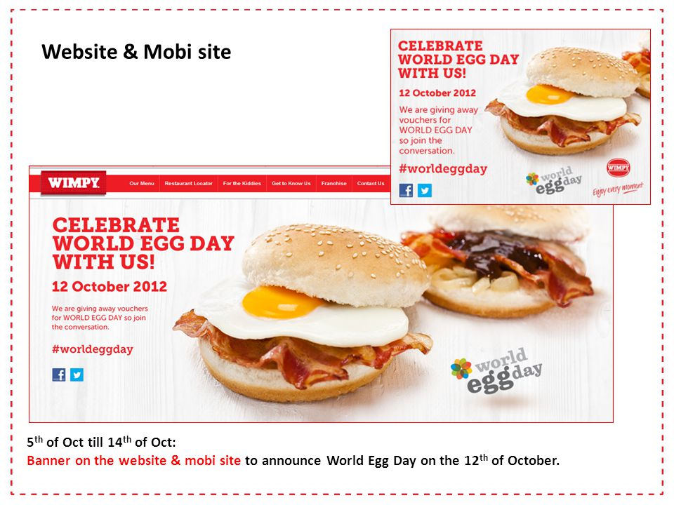 5 th of Oct till 14 th of Oct: Banner on the website & mobi site to announce World Egg Day on the 12 th of October.