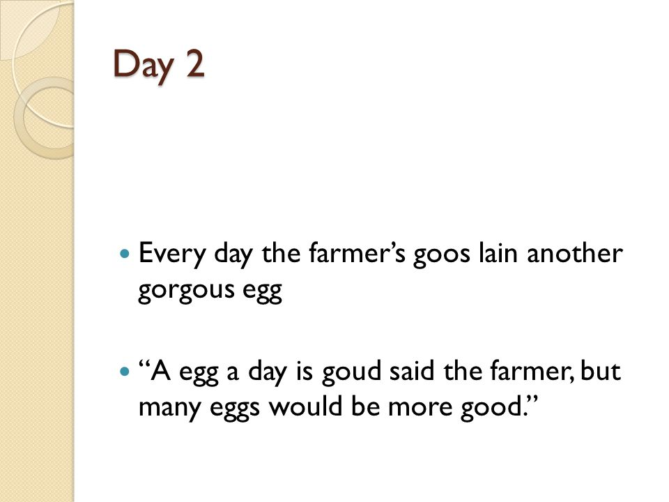 Day 2 Every day the farmers goos lain another gorgous egg A egg a day is goud said the farmer, but many eggs would be more good.