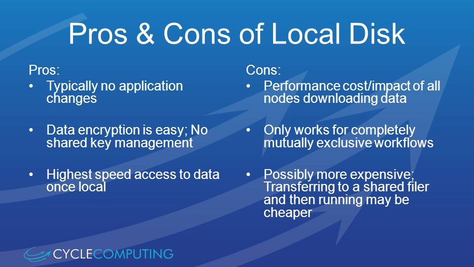 Pros & Cons of Local Disk Pros: Typically no application changes Data encryption is easy; No shared key management Highest speed access to data once local Cons: Performance cost/impact of all nodes downloading data Only works for completely mutually exclusive workflows Possibly more expensive; Transferring to a shared filer and then running may be cheaper