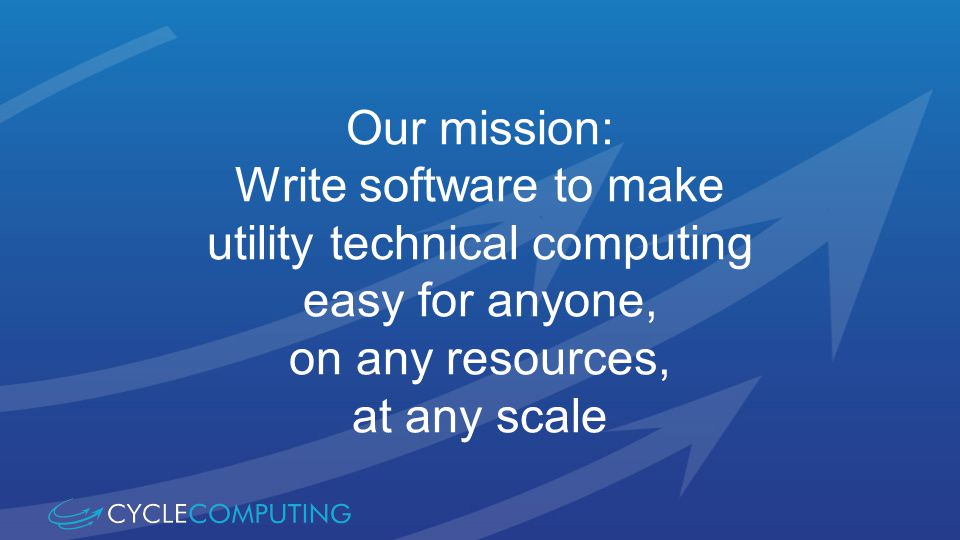 Our mission: Write software to make utility technical computing easy for anyone, on any resources, at any scale