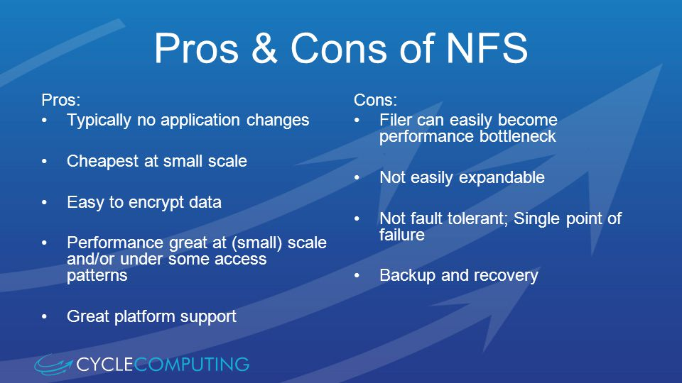 Pros & Cons of NFS Pros: Typically no application changes Cheapest at small scale Easy to encrypt data Performance great at (small) scale and/or under some access patterns Great platform support Cons: Filer can easily become performance bottleneck Not easily expandable Not fault tolerant; Single point of failure Backup and recovery