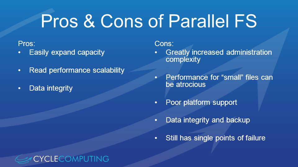 Pros & Cons of Parallel FS Pros: Easily expand capacity Read performance scalability Data integrity Cons: Greatly increased administration complexity Performance for small files can be atrocious Poor platform support Data integrity and backup Still has single points of failure