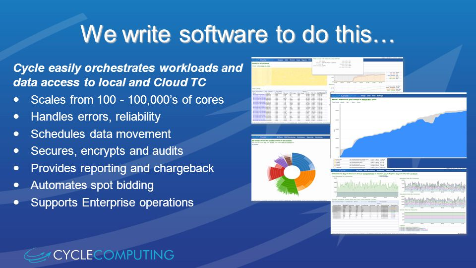 We write software to do this… Cycle easily orchestrates workloads and data access to local and Cloud TC Scales from 100 - 100,000s of cores Handles errors, reliability Schedules data movement Secures, encrypts and audits Provides reporting and chargeback Automates spot bidding Supports Enterprise operations