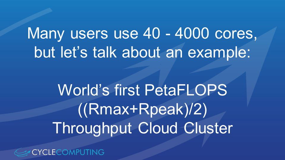 Many users use 40 - 4000 cores, but lets talk about an example: Worlds first PetaFLOPS ((Rmax+Rpeak)/2) Throughput Cloud Cluster