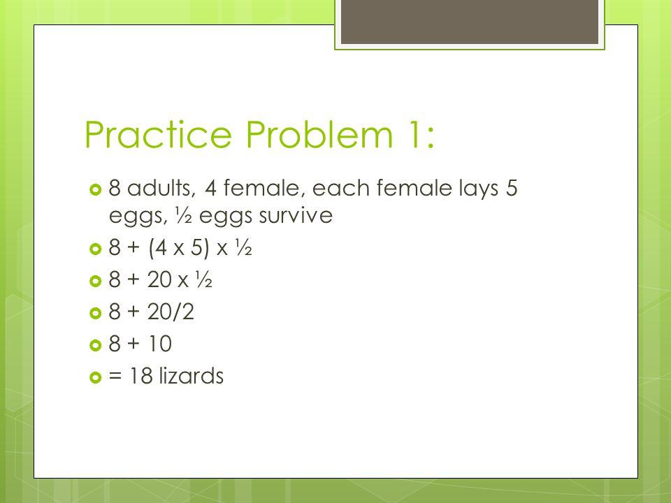 Practice Problem 1: 8 adults, 4 female, each female lays 5 eggs, ½ eggs survive 8 + (4 x 5) x ½ 8 + 20 x ½ 8 + 20/2 8 + 10 = 18 lizards