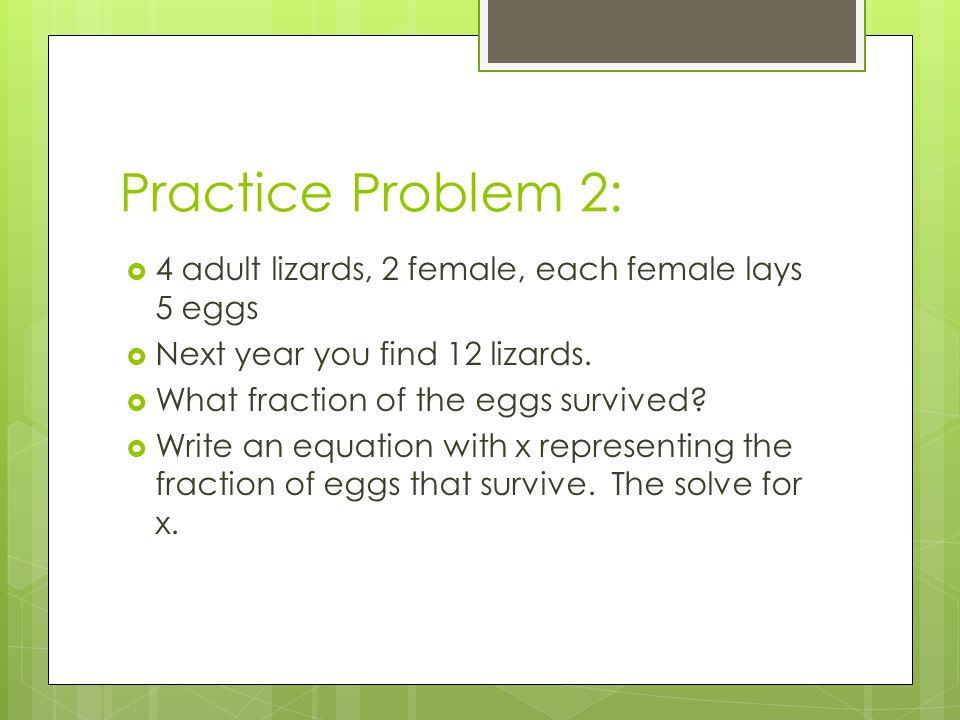 Practice Problem 2: 4 adult lizards, 2 female, each female lays 5 eggs Next year you find 12 lizards.