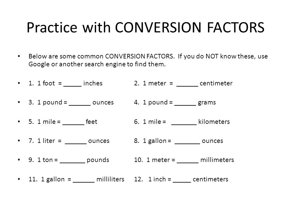 Practice with CONVERSION FACTORS Below are some common CONVERSION FACTORS. If you do NOT know these, use Google or another search engine to find them.